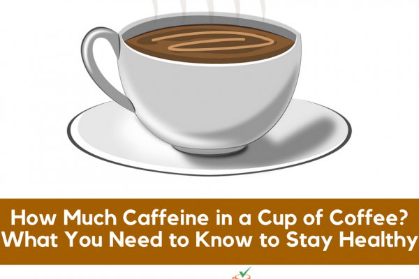 How Much Caffeine in a Cup of Coffee? What You Need to Know to Stay Healthy