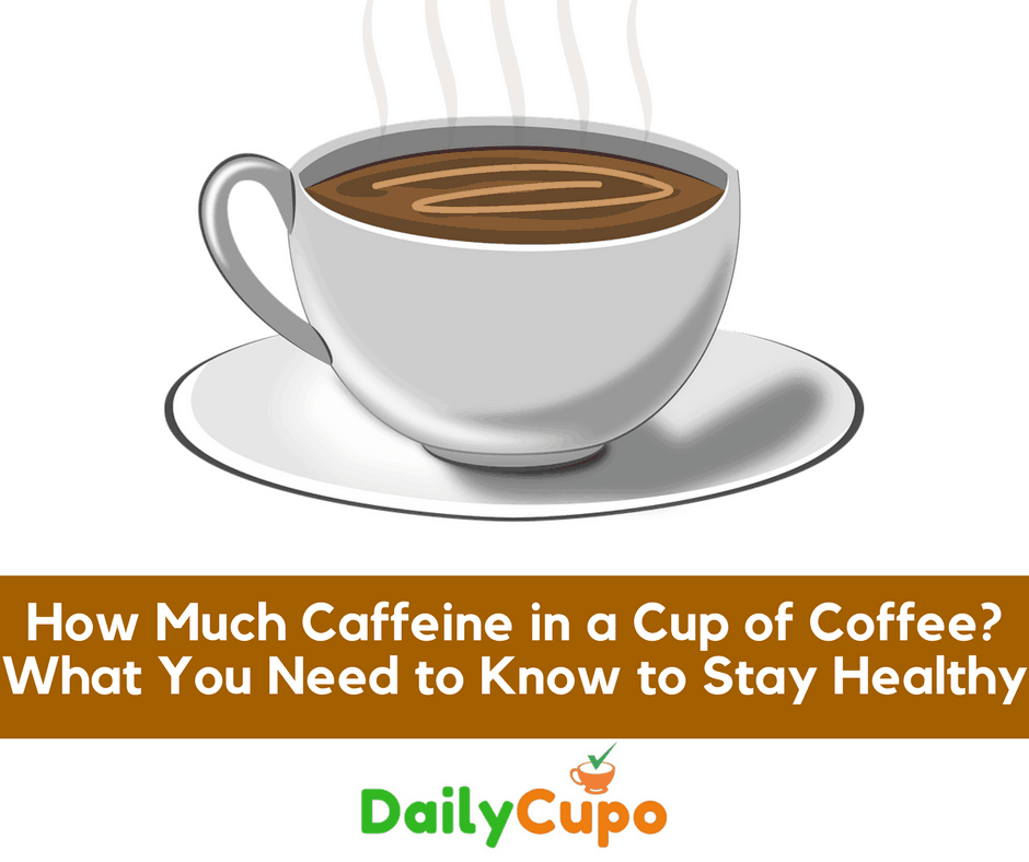 How Much Caffeine In A Cup Of Coffee? What You Need To