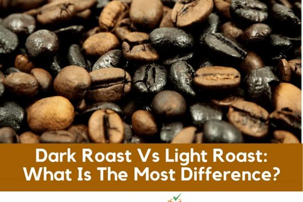 Dark Roast Vs Light Roast: What Is The Most Difference?