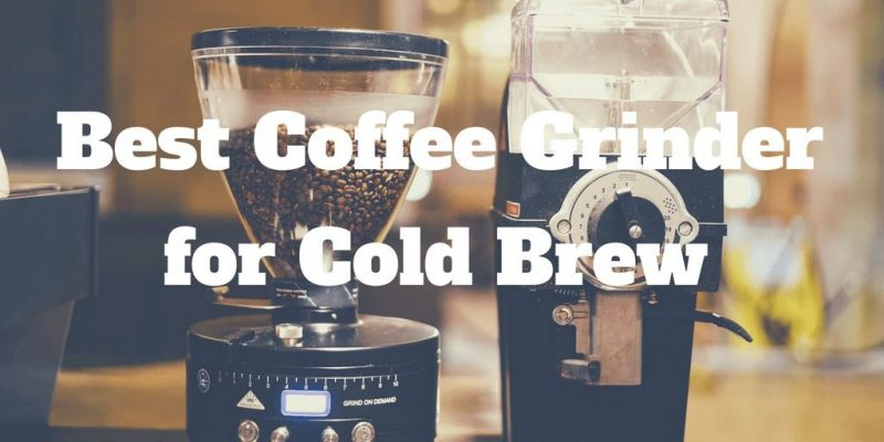 Best Coffee Grinders for Cold Brew – Top 5 Picks (2019)