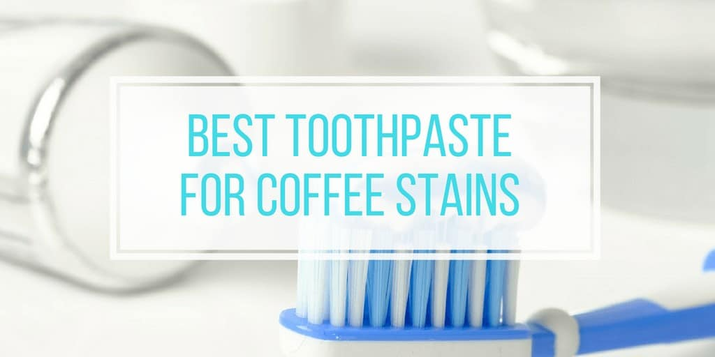5 Best Toothpaste For Coffee Stains Whiten Your Teeth Fast