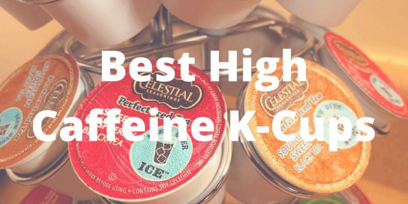 5 Best High Caffeine K-Cups 2019 (What's the Safe Limits?)