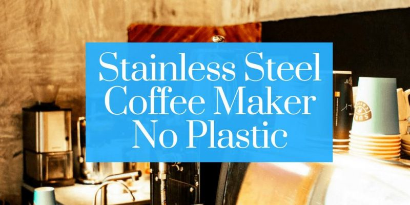 Top 5 Stainless Steel Coffee Maker Without Plastic (2020 Lists)