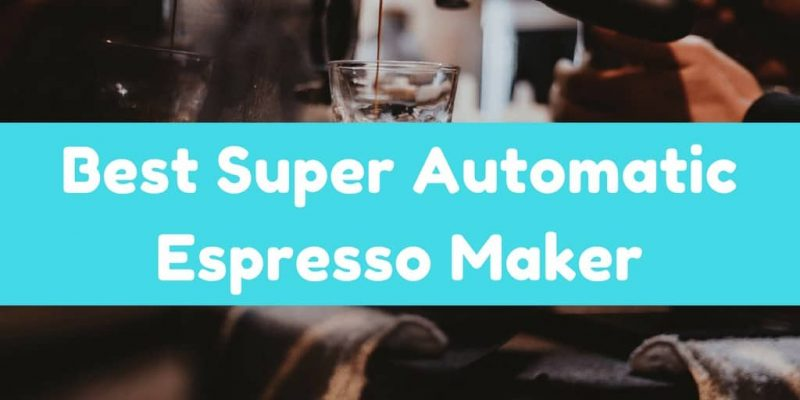 6 Best Super Automatic Espresso Maker (Reviews 2019)