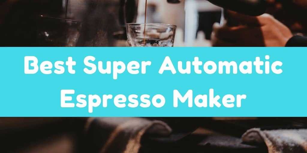 Best Super Automatic Espresso Maker