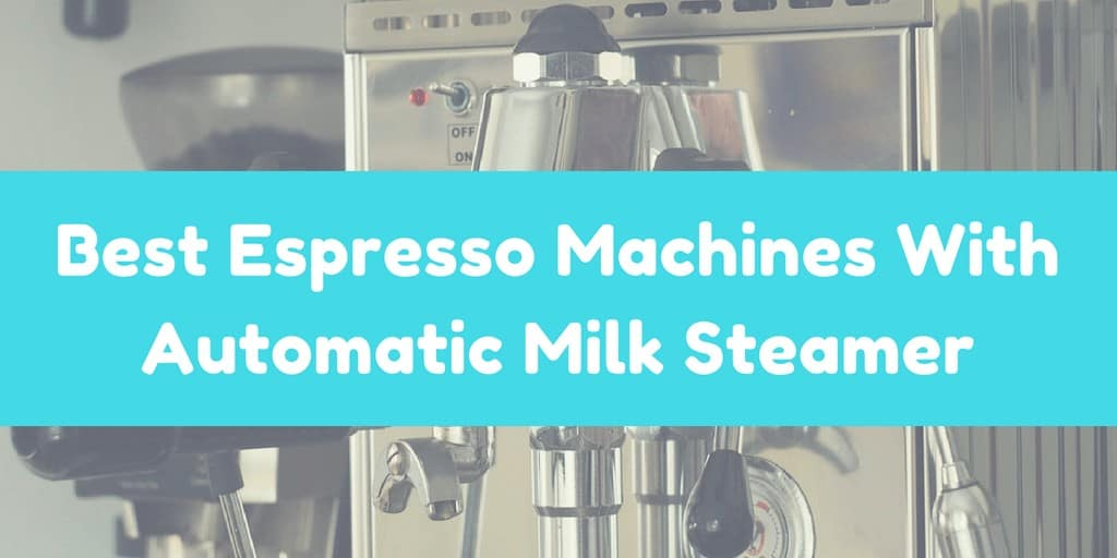 Best Espresso Machines With Automatic Milk Steamer