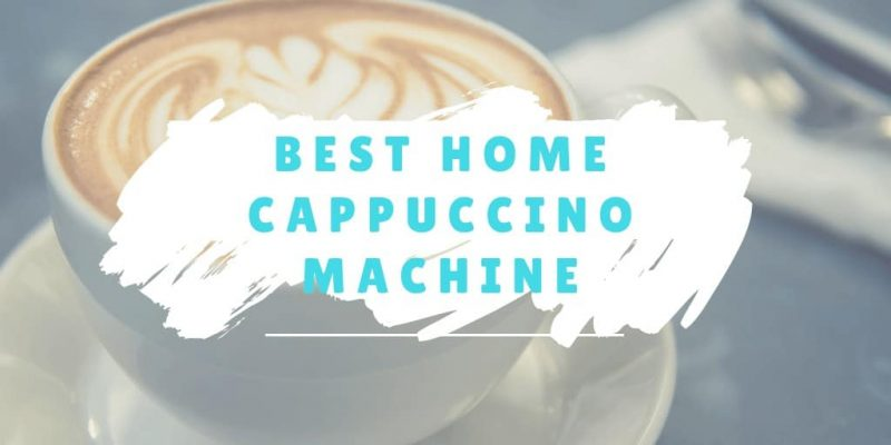 5 Best Home Cappuccino Machines (Reviews of 2019)